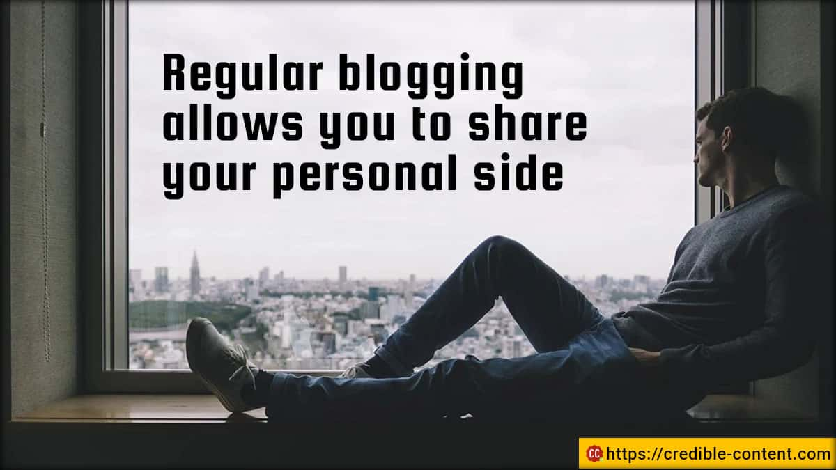Regular blogging allows you to share your personal side