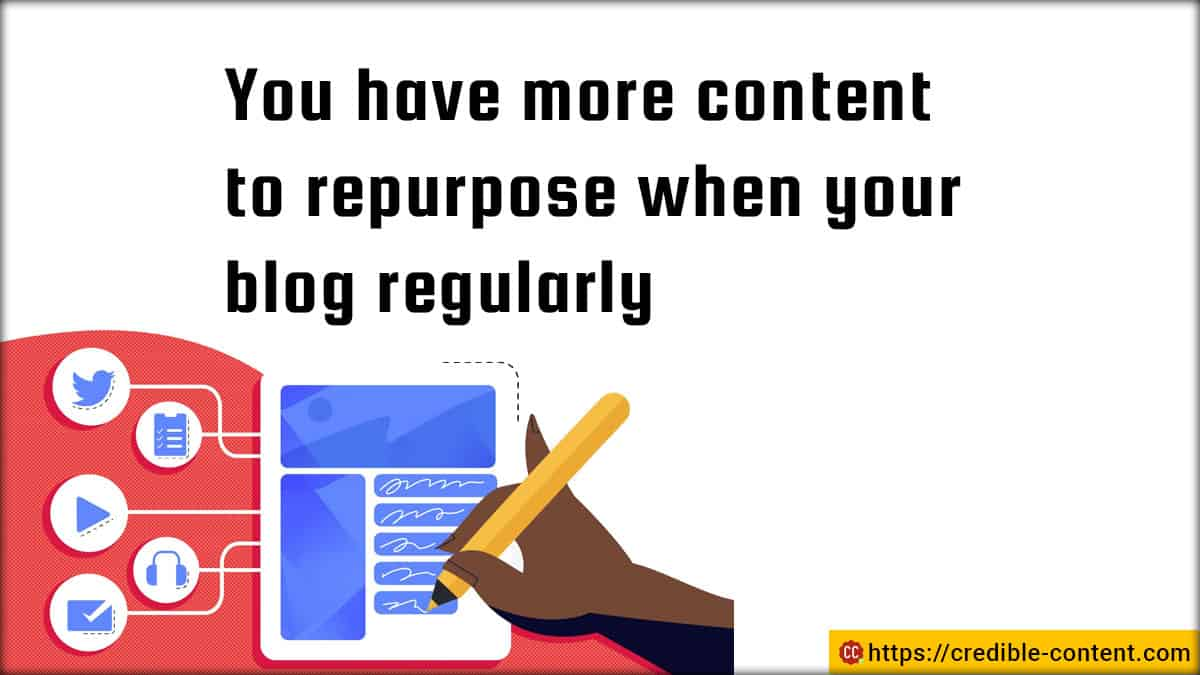 You have more content to repurpose when you blog regularly