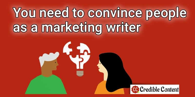 You need to convince people as a marketing writer