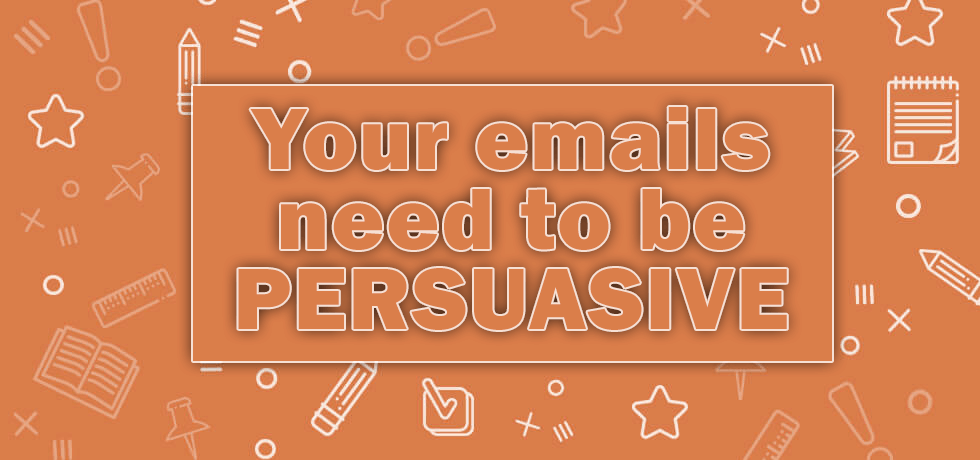 Your emails need to be persuasive