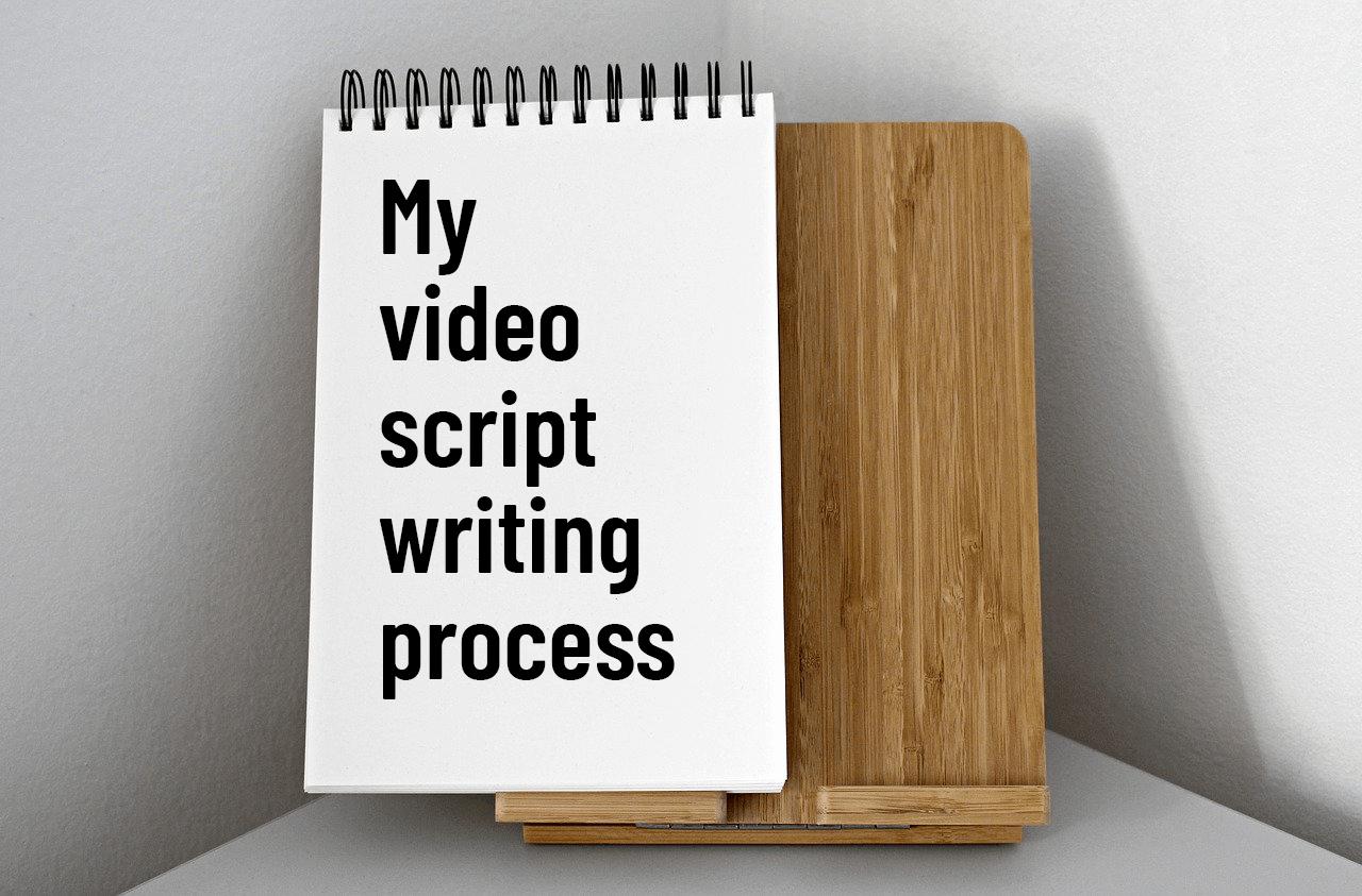 My video script writing process as a professional copywriter